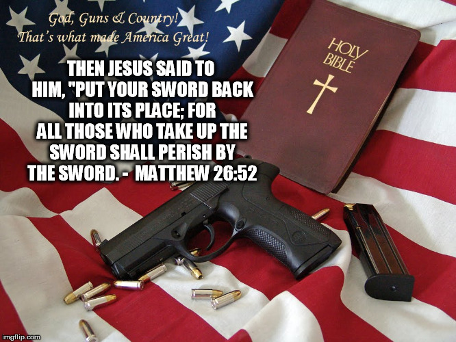 "god and gunz | THEN JESUS SAID TO HIM, ""PUT YOUR SWORD BACK INTO ITS PLACE; FOR ALL THOSE WHO TAKE UP THE SWORD SHALL PERISH BY THE SWORD. -  MATTHEW 26:52 