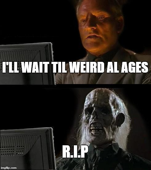 Weird Al is IMMORTAL! | I'LL WAIT TIL WEIRD AL AGES R.I.P | image tagged in memes,ill just wait here,weird al,immortal,age | made w/ Imgflip meme maker