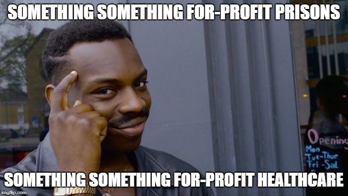 Roll Safe Think About It Meme | SOMETHING SOMETHING FOR-PROFIT PRISONS SOMETHING SOMETHING FOR-PROFIT HEALTHCARE | image tagged in memes,roll safe think about it | made w/ Imgflip meme maker