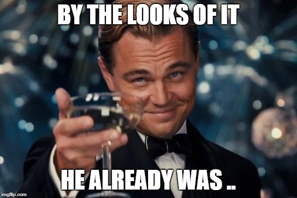 Leonardo Dicaprio Cheers Meme | BY THE LOOKS OF IT HE ALREADY WAS .. | image tagged in memes,leonardo dicaprio cheers | made w/ Imgflip meme maker