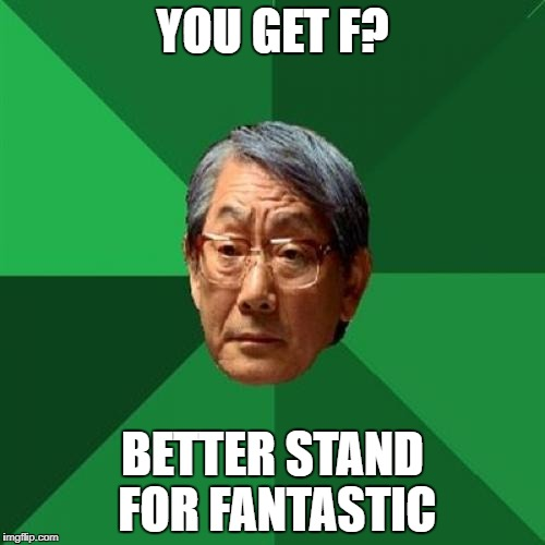 High Expectations Asian Father Meme | YOU GET F? BETTER STAND FOR FANTASTIC | image tagged in memes,high expectations asian father | made w/ Imgflip meme maker