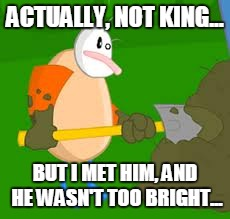 ACTUALLY, NOT KING... BUT I MET HIM, AND HE WASN'T TOO BRIGHT... | made w/ Imgflip meme maker