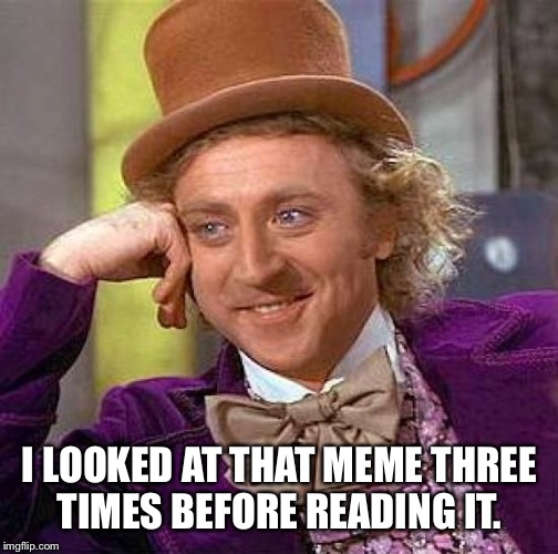 Creepy Condescending Wonka Meme | I LOOKED AT THAT MEME THREE TIMES BEFORE READING IT. | image tagged in memes,creepy condescending wonka | made w/ Imgflip meme maker