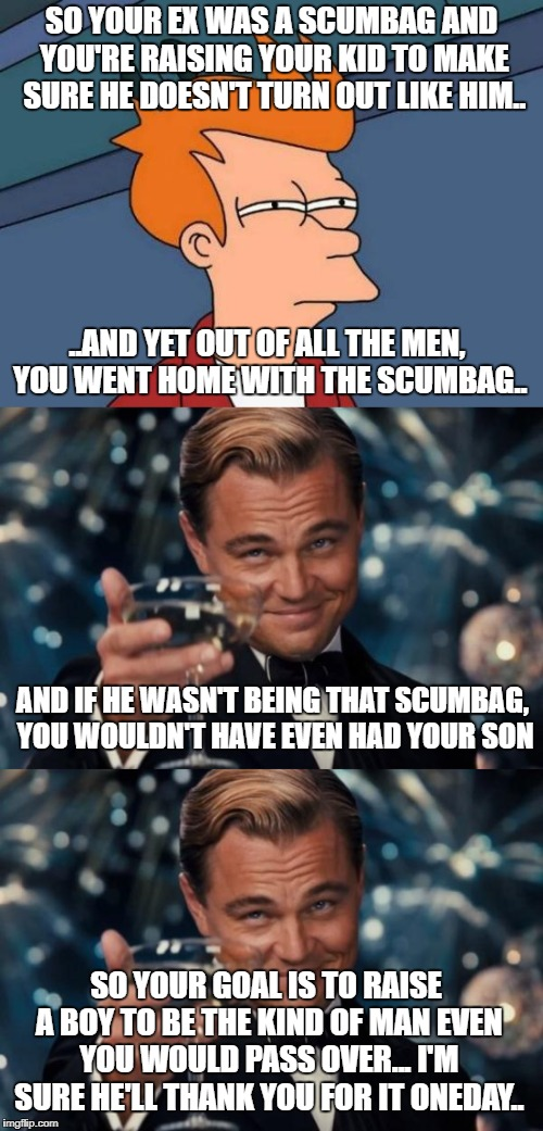 SO YOUR EX WAS A SCUMBAG AND YOU'RE RAISING YOUR KID TO MAKE SURE HE DOESN'T TURN OUT LIKE HIM.. ..AND YET OUT OF ALL THE MEN, YOU WENT HOME | image tagged in futurama fry,leonardo dicaprio cheers | made w/ Imgflip meme maker