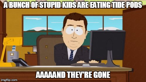 Aaaaand Its Gone Meme | A BUNCH OF STUPID KIDS ARE EATING TIDE PODS AAAAAND THEY'RE GONE | image tagged in memes,aaaaand its gone | made w/ Imgflip meme maker
