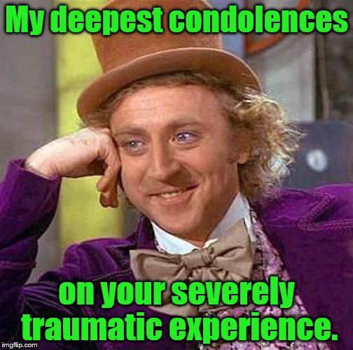 Creepy Condescending Wonka Meme | My deepest condolences on your severely traumatic experience. | image tagged in memes,creepy condescending wonka | made w/ Imgflip meme maker