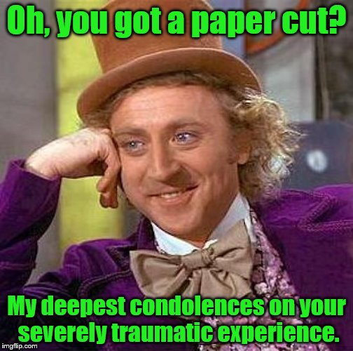 They seriously hurt tho. | Oh, you got a paper cut? My deepest condolences on your severely traumatic experience. | image tagged in memes,creepy condescending wonka | made w/ Imgflip meme maker