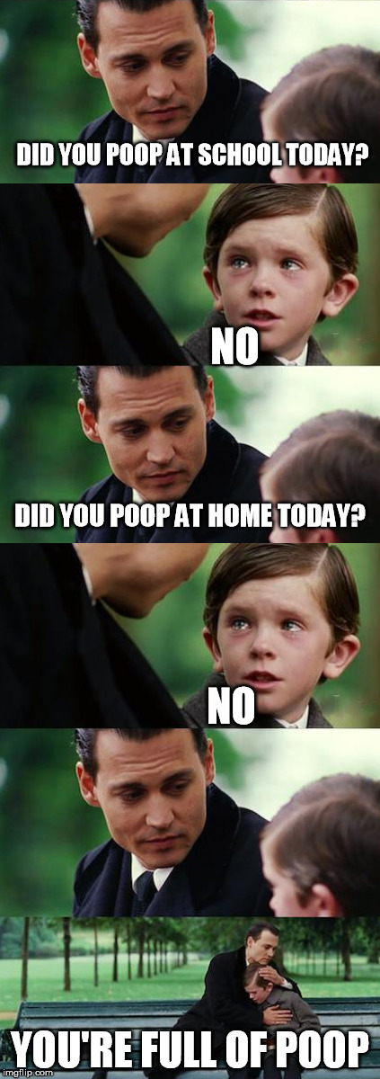conversations with a five-year-old | DID YOU POOP AT SCHOOL TODAY? YOU'RE FULL OF POOP NO DID YOU POOP AT HOME TODAY? NO | image tagged in memes,poop | made w/ Imgflip meme maker
