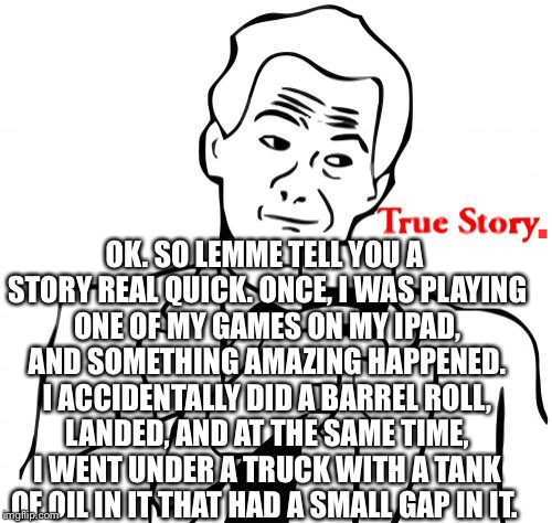 True Story | . OK. SO LEMME TELL YOU A STORY REAL QUICK. ONCE, I WAS PLAYING ONE OF MY GAMES ON MY IPAD, AND SOMETHING AMAZING HAPPENED. I ACCIDENTALLY D | image tagged in memes,true story,stunts,amazing,barrel roll,story | made w/ Imgflip meme maker