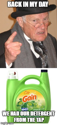 It's always best from the tap | BACK IN MY DAY WE HAD OUR DETERGENT FROM THE TAP | image tagged in tide pods,back in my day | made w/ Imgflip meme maker