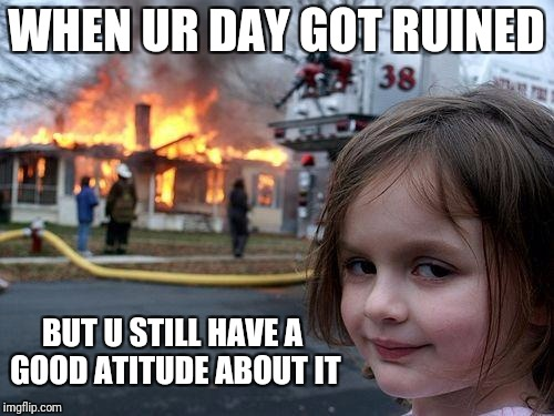 Disaster Girl Meme | WHEN UR DAY GOT RUINED BUT U STILL HAVE A GOOD ATITUDE ABOUT IT | image tagged in memes,disaster girl | made w/ Imgflip meme maker