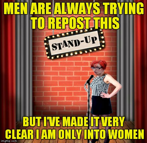 Get away from me with your post! | MEN ARE ALWAYS TRYING TO REPOST THIS BUT I'VE MADE IT VERY CLEAR I AM ONLY INTO WOMEN | image tagged in stand and detrigger | made w/ Imgflip meme maker
