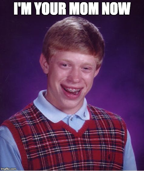Bad Luck Brian Meme | I'M YOUR MOM NOW | image tagged in memes,bad luck brian | made w/ Imgflip meme maker