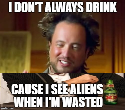 Ancient Aliens Meme | I DON'T ALWAYS DRINK CAUSE I SEE ALIENS WHEN I'M WASTED | image tagged in memes,ancient aliens | made w/ Imgflip meme maker