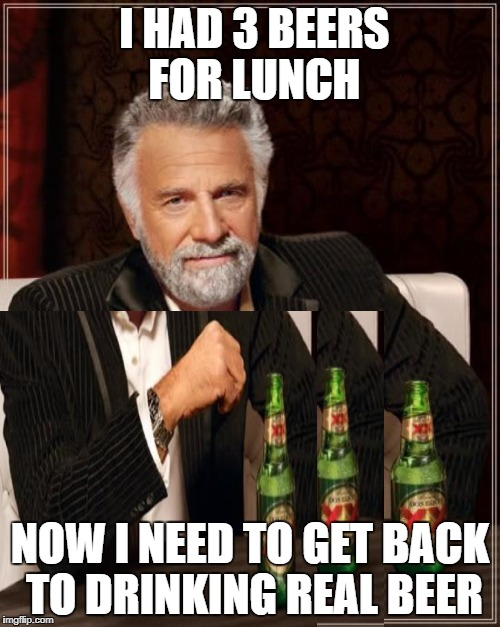 Drinker man | I HAD 3 BEERS FOR LUNCH NOW I NEED TO GET BACK TO DRINKING REAL BEER | image tagged in memes,beer | made w/ Imgflip meme maker