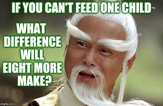 Wise Man Is Impressed | IF YOU CAN'T FEED ONE CHILD WHAT DIFFERENCE WILL EIGHT MORE   MAKE? | image tagged in wise man is impressed | made w/ Imgflip meme maker