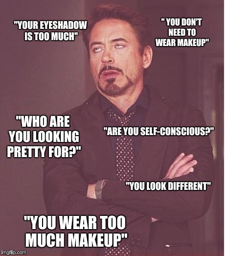 "annoyed stark | ''YOUR EYESHADOW IS TOO MUCH'' ""YOU WEAR TOO MUCH MAKEUP"" ""ARE YOU SELF-CONSCIOUS?"" ""WHO ARE YOU LOOKING PRETTY FOR?"" "" YOU DON'T NEED TO WE 