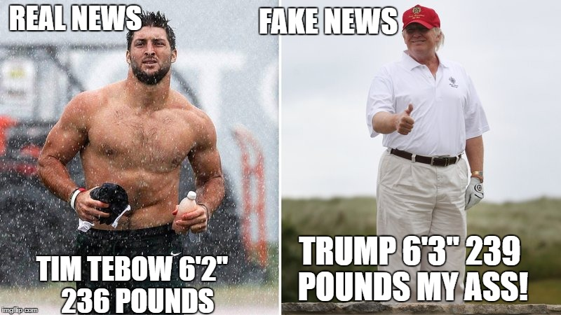 "Trumps Fat Ass! |  FAKE NEWS; REAL NEWS; TRUMP 6'3"" 239 POUNDS MY ASS! TIM TEBOW 6'2""  236 POUNDS 