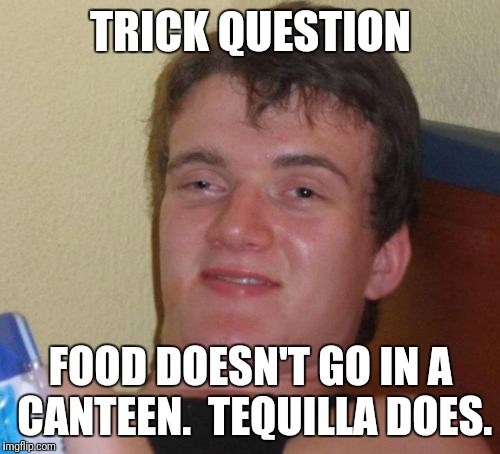 10 Guy Meme | TRICK QUESTION FOOD DOESN'T GO IN A CANTEEN.  TEQUILLA DOES. | image tagged in memes,10 guy | made w/ Imgflip meme maker