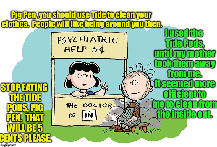 Pig Pen tries to go clean | Pig Pen, you should use Tide to clean your clothes.  People will like being around you then. I used the Tide Pods, until my mother took them | image tagged in memes,peanuts,lucy,psychiatric help,pig pen,tide pods | made w/ Imgflip meme maker