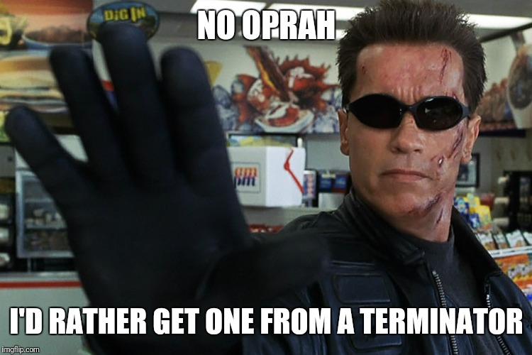 NO OPRAH I'D RATHER GET ONE FROM A TERMINATOR | made w/ Imgflip meme maker