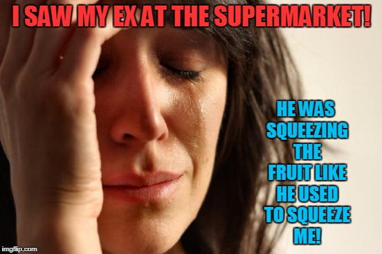 Squeeze Me, Tease Me! | I SAW MY EX AT THE SUPERMARKET! HE WAS SQUEEZING THE FRUIT LIKE HE USED TO SQUEEZE ME! | image tagged in memes,first world problems | made w/ Imgflip meme maker
