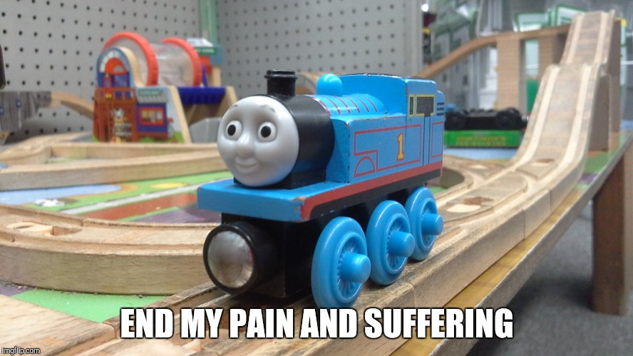 END MY PAIN AND SUFFERING | image tagged in thomas the tank engine | made w/ Imgflip meme maker