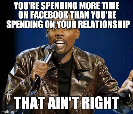 Chris Rock | YOU'RE SPENDING MORE TIME ON FACEBOOK THAN YOU'RE  SPENDING ON YOUR RELATIONSHIP THAT AIN'T RIGHT | image tagged in chris rock | made w/ Imgflip meme maker