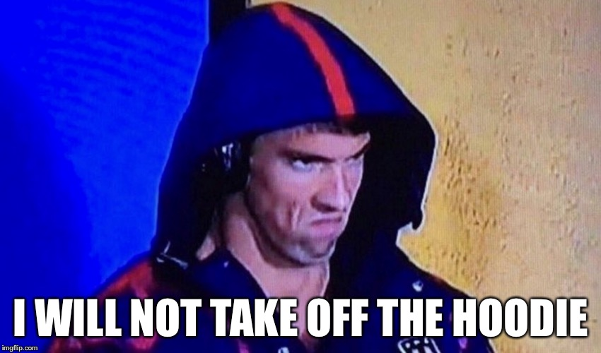 Michael Phelps Week Jan. 16-21, a Memelord_Rydey event | I WILL NOT TAKE OFF THE HOODIE | image tagged in michael phelps rage face,michael phelps week | made w/ Imgflip meme maker