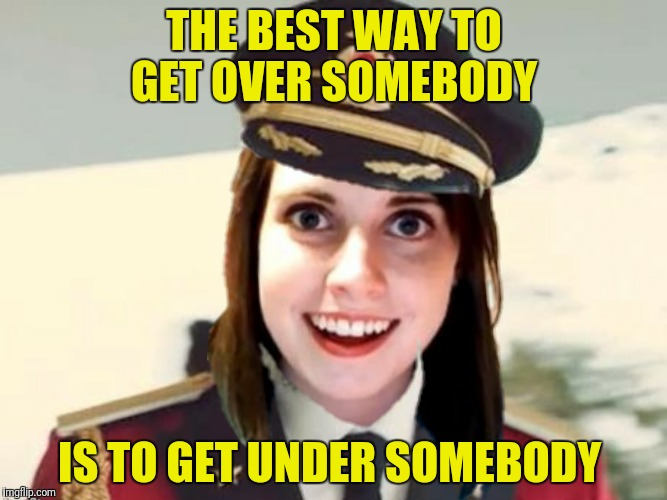 Captain Overly Obvious Girlfriend | THE BEST WAY TO GET OVER SOMEBODY IS TO GET UNDER SOMEBODY | image tagged in overly attached girlfriend,captain obvious | made w/ Imgflip meme maker
