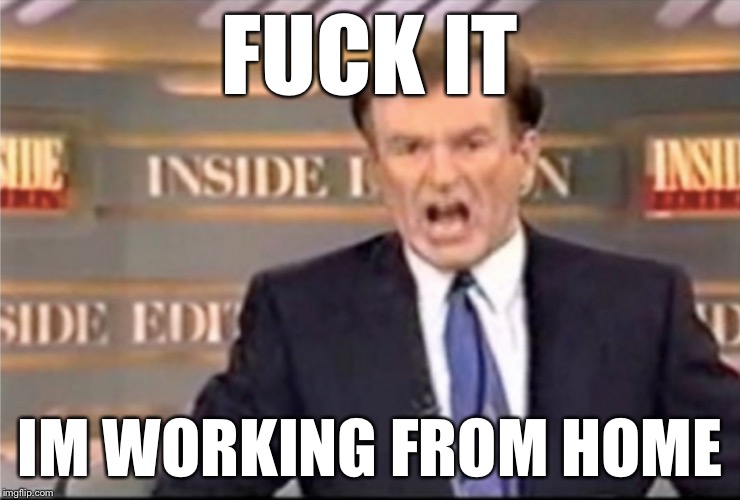 F**K IT IM WORKING FROM HOME | F**K IT IM WORKING FROM HOME | image tagged in bill o'reilly,work life,snow,winter,memes,funny memes | made w/ Imgflip meme maker