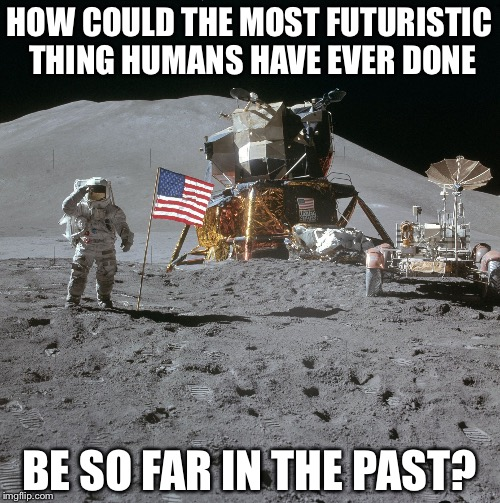 Apollo | HOW COULD THE MOST FUTURISTIC THING HUMANS HAVE EVER DONE BE SO FAR IN THE PAST? | image tagged in apollo moon photo,memes | made w/ Imgflip meme maker