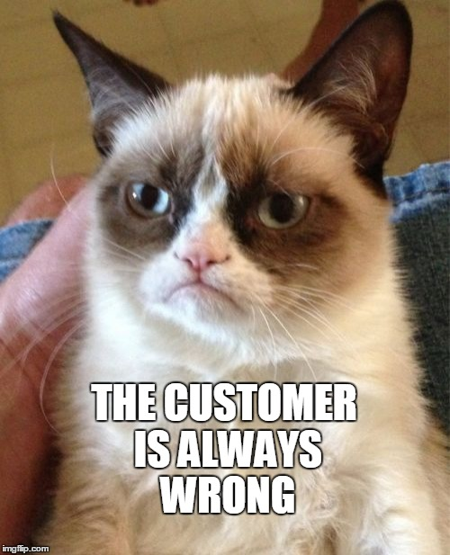 Truth. | THE CUSTOMER IS ALWAYS WRONG | image tagged in memes,grumpy cat | made w/ Imgflip meme maker