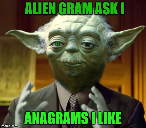 Alien Gas Mark I |  ALIEN GRAM ASK I; . ANAGRAMS I LIKE | image tagged in yoda aliens,funny meme,anagram,badala | made w/ Imgflip meme maker
