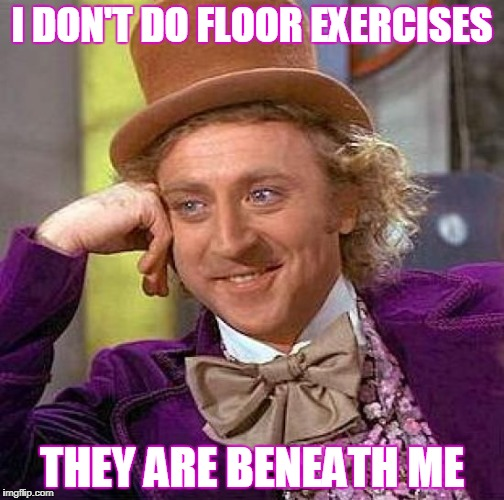 Creepy Condescending Wonka Meme | I DON'T DO FLOOR EXERCISES THEY ARE BENEATH ME | image tagged in memes,creepy condescending wonka,afraid to ask andy,exercise,exercise balls | made w/ Imgflip meme maker