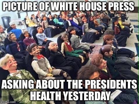 Room full of dummies | PICTURE OF WHITE HOUSE PRESS ASKING ABOUT THE PRESIDENTS HEALTH YESTERDAY | image tagged in room full of dummies | made w/ Imgflip meme maker