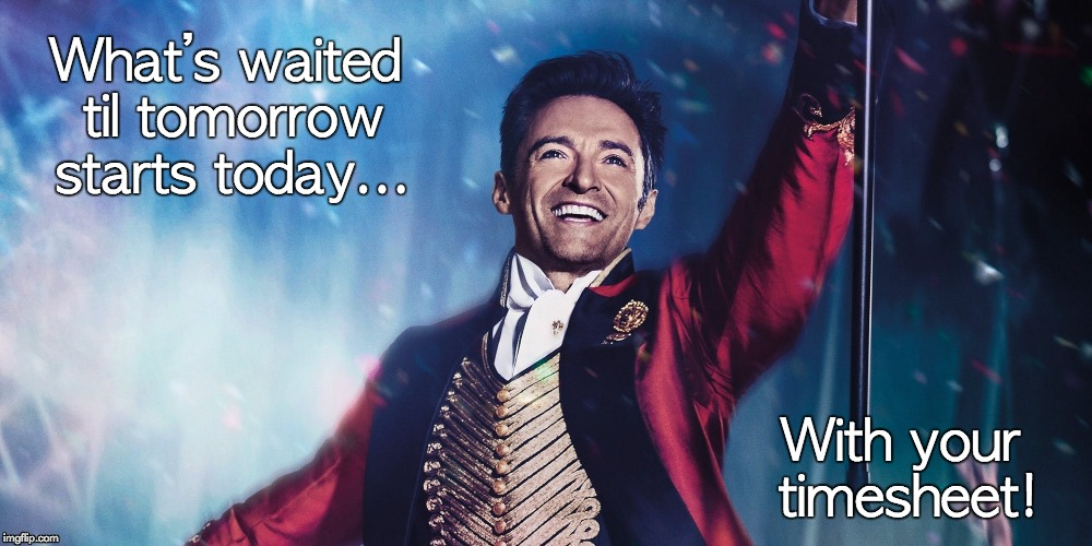 The Greatest Showman Timesheet Reminder | What's waited til tomorrow starts today... With your timesheet! | image tagged in greatest showman,timesheet reminder,hugh jackman | made w/ Imgflip meme maker
