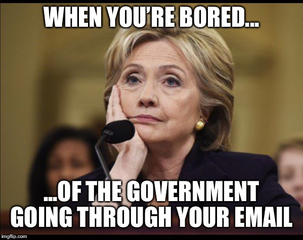 Bored Hillary | WHEN YOU'RE BORED... ...OF THE GOVERNMENT GOING THROUGH YOUR EMAIL | image tagged in bored hillary | made w/ Imgflip meme maker
