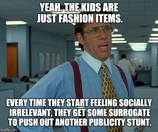 That Would Be Great Meme | YEAH. THE KIDS ARE JUST FASHION ITEMS. EVERY TIME THEY START FEELING SOCIALLY IRRELEVANT, THEY GET SOME SURROGATE TO PUSH OUT ANOTHER PUBLIC | image tagged in memes,that would be great | made w/ Imgflip meme maker
