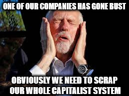 Corbyn - Carillion | ONE OF OUR COMPANIES HAS GONE BUST OBVIOUSLY WE NEED TO SCRAP OUR WHOLE CAPITALIST SYSTEM | image tagged in corbyn eww,communist socialist marxist,momentum,party of hate,mcdonnell,anti royal | made w/ Imgflip meme maker