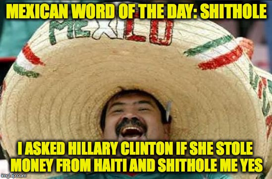 mexican word of the day | MEXICAN WORD OF THE DAY: SHITHOLE I ASKED HILLARY CLINTON IF SHE STOLE MONEY FROM HAITI AND SHITHOLE ME YES | image tagged in mexican word of the day,shithole,haiti,hillary clinton | made w/ Imgflip meme maker