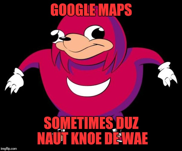 GOOGLE MAPS SOMETIMES DUZ NAUT KNOE DE WAE | image tagged in de wae | made w/ Imgflip meme maker