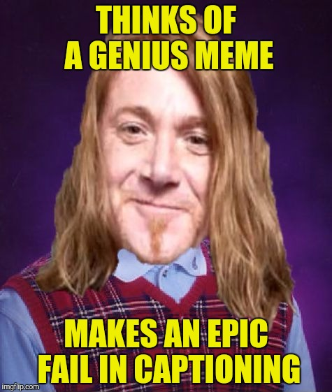 Bad Luck PowerMetalhead | THINKS OF A GENIUS MEME MAKES AN EPIC FAIL IN CAPTIONING | image tagged in bad luck powermetalhead | made w/ Imgflip meme maker