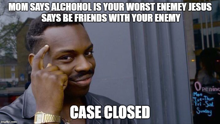 Roll Safe Think About It Meme | MOM SAYS ALCHOHOL IS YOUR WORST ENEMEY JESUS SAYS BE FRIENDS WITH YOUR ENEMY CASE CLOSED | image tagged in memes,roll safe think about it | made w/ Imgflip meme maker