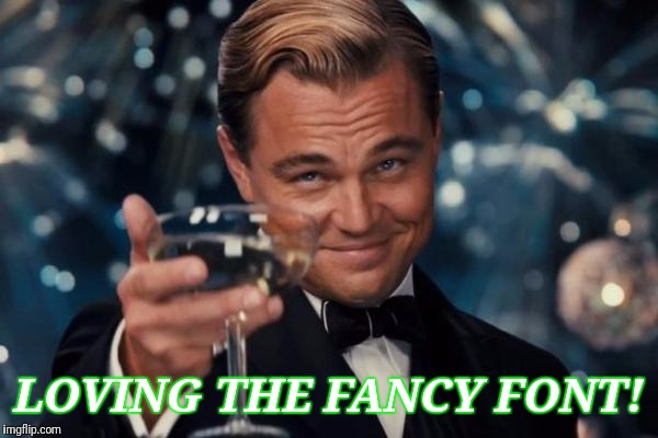 Leonardo Dicaprio Cheers Meme | LOVING THE FANCY FONT! | image tagged in memes,leonardo dicaprio cheers | made w/ Imgflip meme maker