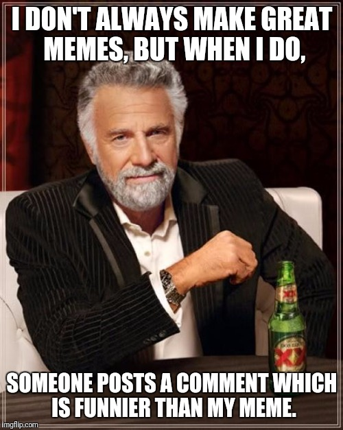The Most Interesting Man In The World Meme | I DON'T ALWAYS MAKE GREAT MEMES, BUT WHEN I DO, SOMEONE POSTS A COMMENT WHICH IS FUNNIER THAN MY MEME. | image tagged in memes,the most interesting man in the world | made w/ Imgflip meme maker