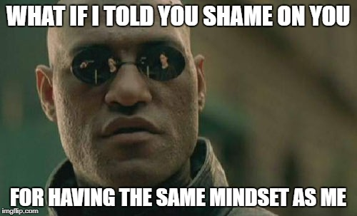 Matrix Morpheus Meme | WHAT IF I TOLD YOU SHAME ON YOU FOR HAVING THE SAME MINDSET AS ME | image tagged in memes,matrix morpheus | made w/ Imgflip meme maker