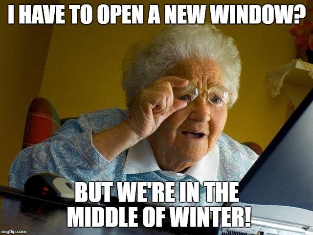 Grandma Finds The Internet Meme | I HAVE TO OPEN A NEW WINDOW? BUT WE'RE IN THE MIDDLE OF WINTER! | image tagged in memes,grandma finds the internet | made w/ Imgflip meme maker