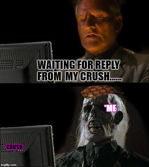 Ill Just Wait Here Meme | WAITING FOR REPLY FROM  MY CRUSH...... *CRUSH *ME | image tagged in memes,ill just wait here,scumbag | made w/ Imgflip meme maker