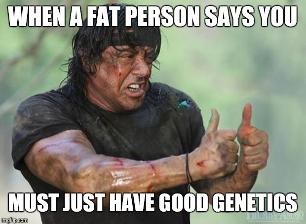 Thumbs Up Rambo | WHEN A FAT PERSON SAYS YOU MUST JUST HAVE GOOD GENETICS | image tagged in thumbs up rambo,dieting | made w/ Imgflip meme maker